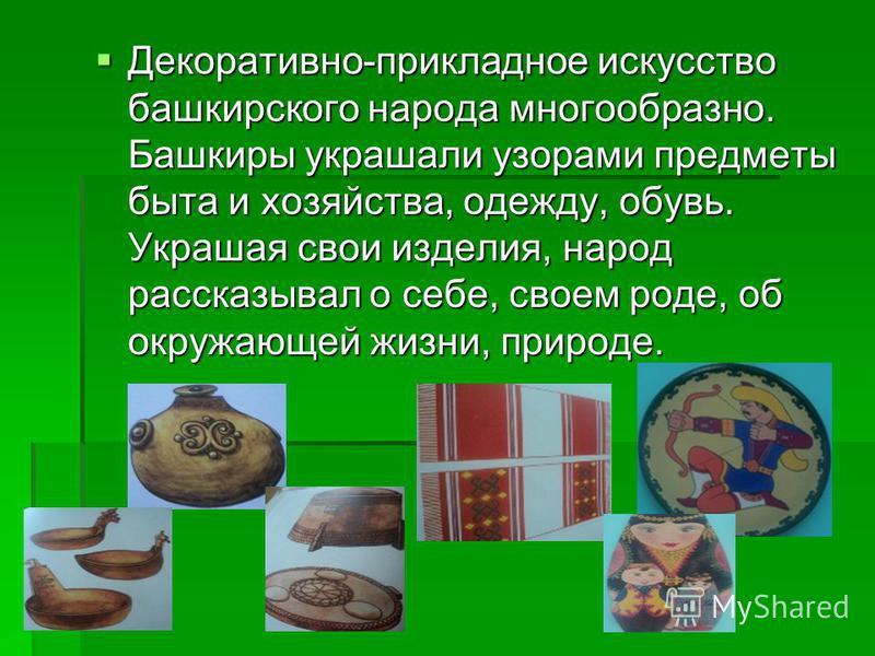 Декоративно-прикладное искусство башкирского народа многообразно. Башкиры украшали узорами предметы быта и хозяйства, одежду, обувь. Украшая свои изделия, народ рассказывал о себе, своем роде, об окружающей жизни, природе. Декоративно-прикладное иску