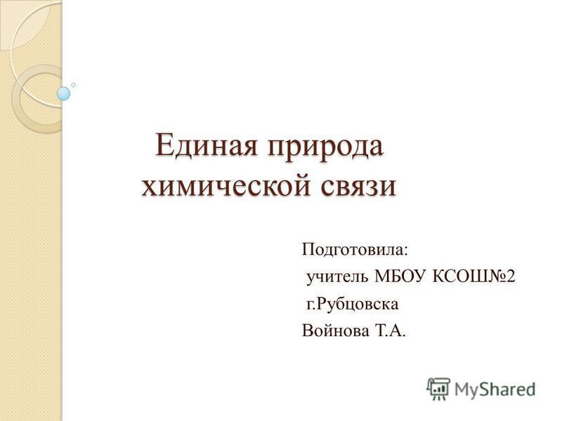 Единая природа химической связи Подготовила: учитель МБОУ КСОШ2 г.Рубцовска Войнова Т.А.