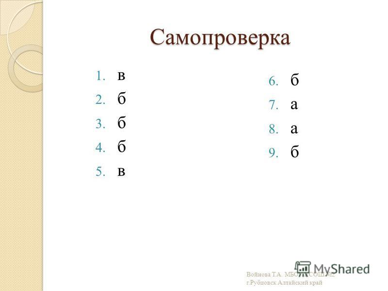 Самопроверка 1. в 2. б 3. б 4. б 5. в 6. б 7. а 8. а 9. б Войнова Т.А. МБОУ КСОШ 2 г.Рубцовск Алтайский край