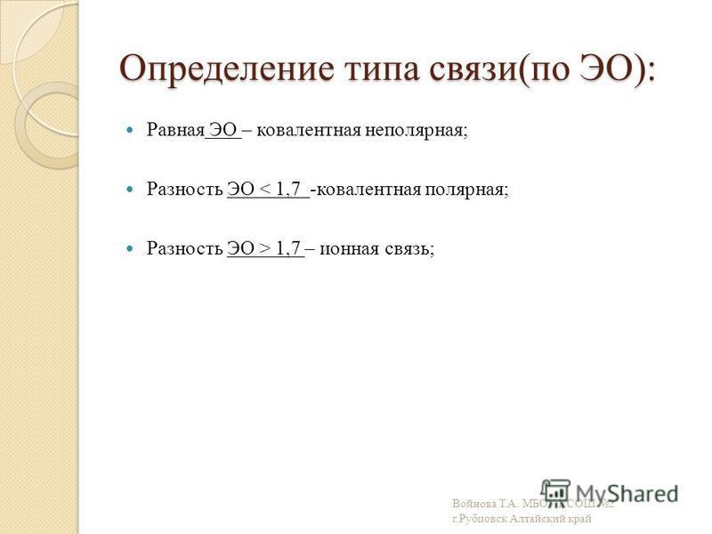 Определение типа связи(по ЭО): Равная ЭО – ковалентная неполярная; Разность ЭО < 1,7 -ковалентная полярная; Разность ЭО > 1,7 – ионная связь; Войнова Т.А. МБОУ КСОШ 2 г.Рубцовск Алтайский край