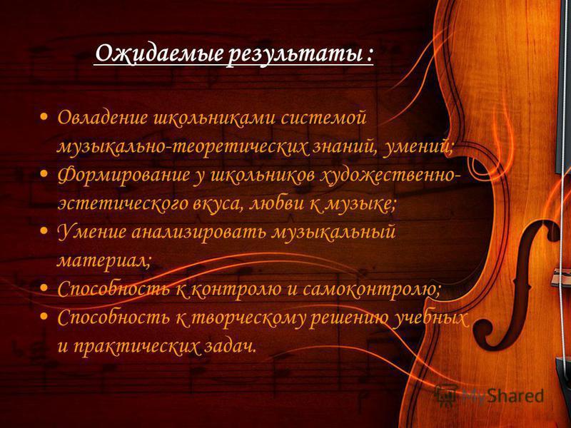 Ожидаемые результаты : Овладение школьниками системой музыкально-теоретических знаний, умений; Формирование у школьников художественно- эстетического вкуса, любви к музыке; Умение анализировать музыкальный материал; Способность к контролю и самоконтр