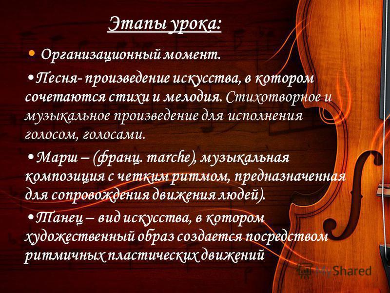 Этапы урока: Организационный момент. Песня- произведение искусства, в котором сочетаются стихи и мелодия. Стихотворное и музыкальное произведение для исполнения голосом, голосами. Марш – (франц. marche), музыкальная композиция с четким ритмом, предна