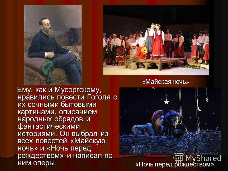 Ему, как и Мусоргскому, нравились повести Гоголя с их сочными бытовыми картинами, описанием народных обрядов и фантастическими историями. Он выбрал из всех повестей «Майскую ночь» и «Ночь перед рождеством» и написал по ним оперы. Ему, как и Мусоргско