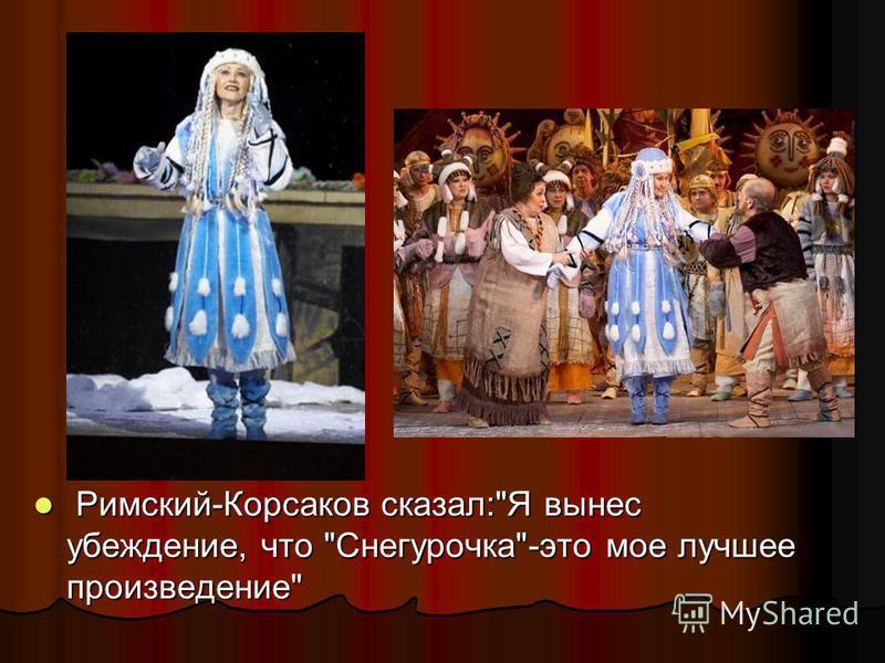 Римский-Корсаков сказал:Я вынес убеждение, что Снегурочка-это мое лучшее произведение Римский-Корсаков сказал:Я вынес убеждение, что Снегурочка-это мое лучшее произведение