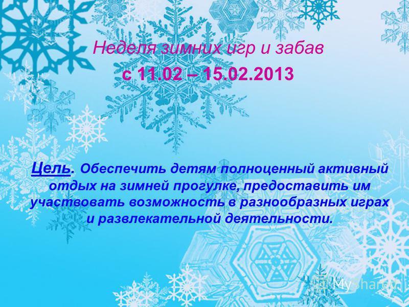 Неделя зимних игр и забав с 11.02 – 15.02.2013 Цель. Обеспечить детям полноценный активный отдых на зимней прогулке, предоставить им участвовать возможность в разнообразных играх и развлекательной деятельности.