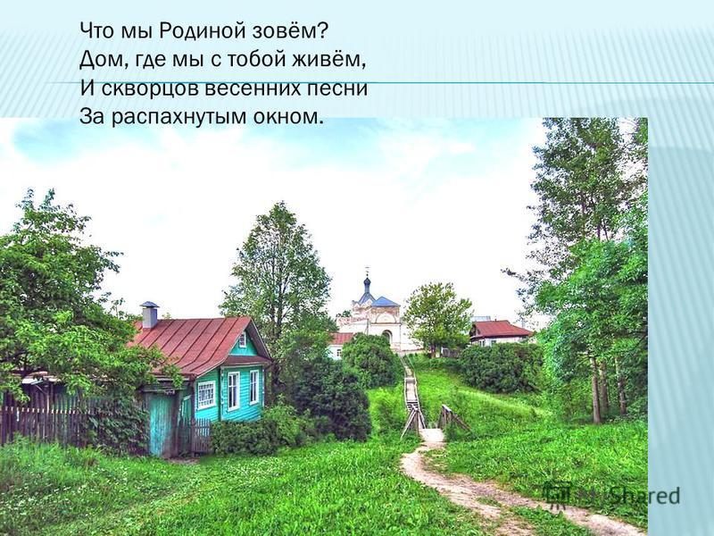 Что мы Родиной зовём? Дом, где мы с тобой живём, И скворцов весенних песни За распахнутым окном.