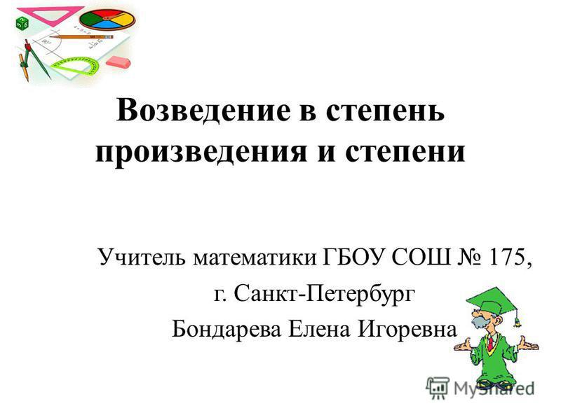 Возведение в степень произведения и степени Учитель математики ГБОУ СОШ 175, г. Санкт-Петербург Бондарева Елена Игоревна