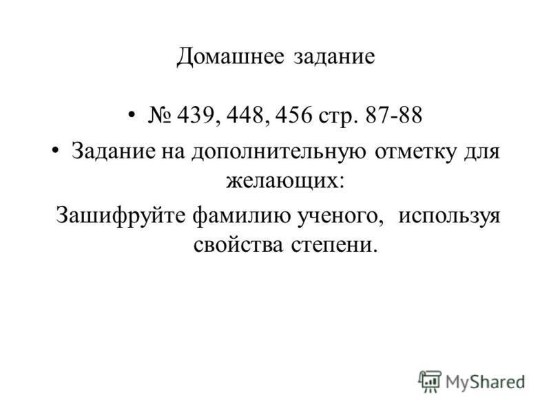 Домашнее задание 439, 448, 456 стр. 87-88 Задание на дополнительную отметку для желающих: Зашифруйте фамилию ученого, используя свойства степени.