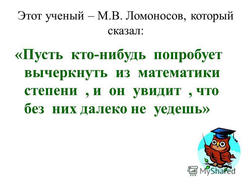 Этот ученый – М.В. Ломоносов, который сказал: «Пусть кто-нибудь попробует вычеркнуть из математики степени, и он увидит, что без них далеко не уедешь»