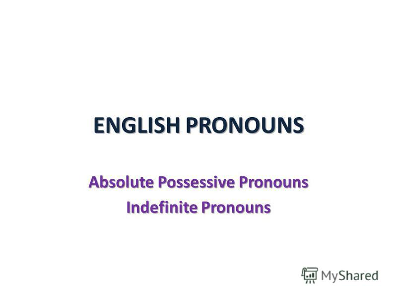 ENGLISH PRONOUNS Absolute Possessive Pronouns Indefinite Pronouns