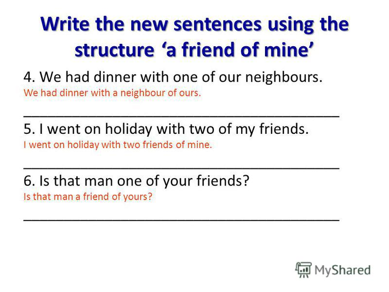 Write the new sentences using the structure a friend of mine 4. We had dinner with one of our neighbours. We had dinner with a neighbour of ours. _______________________________________ 5. I went on holiday with two of my friends. I went on holiday w