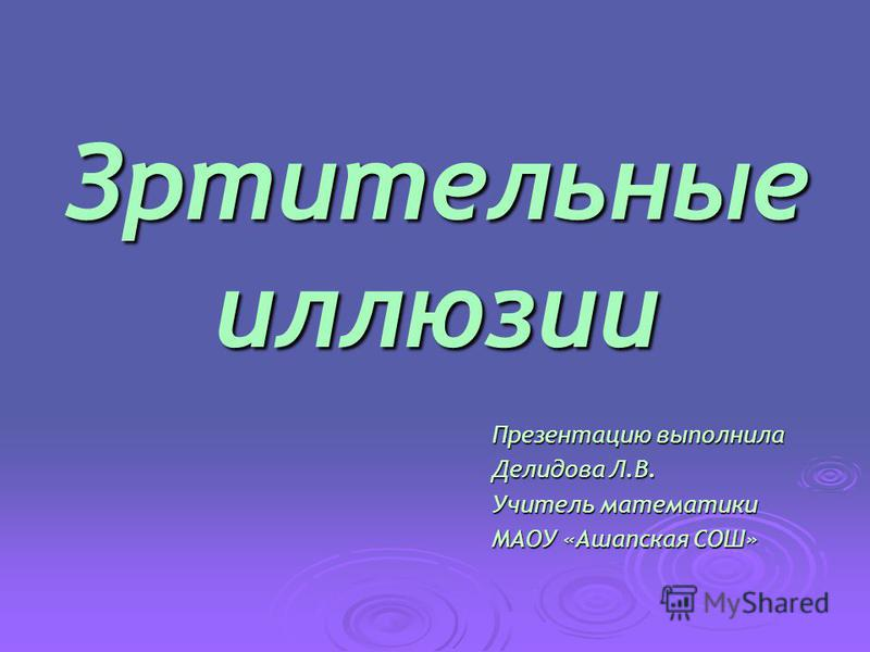 Зртительные иллюзии Презентацию выполнила Делидова Л.В. Учитель математики МАОУ «Ашапская СОШ»
