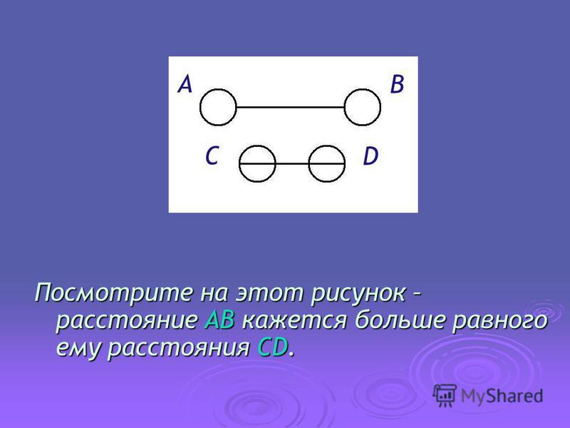 Посмотрите на этот рисунок – расстояние AB кажется больше равного ему расстояния CD. A B C D
