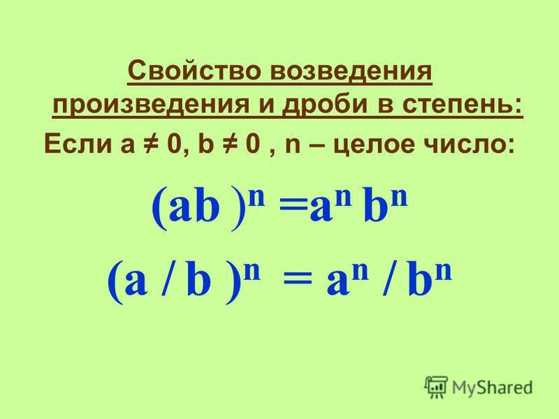 Свойство возведения произведения и дроби в степень: Если а 0, b 0, n – целое число: (аb ) n =a n b n (a / b ) n = a n / b n