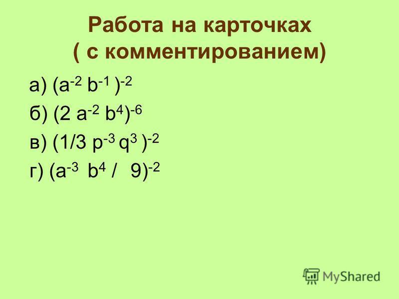 Работа на карточках ( с комментированием) a) (a -2 b -1 ) -2 б) (2 а -2 b 4 ) -6 в) (1/3 p -3 q 3 ) -2 г) (a -3 b 4 / 9) -2