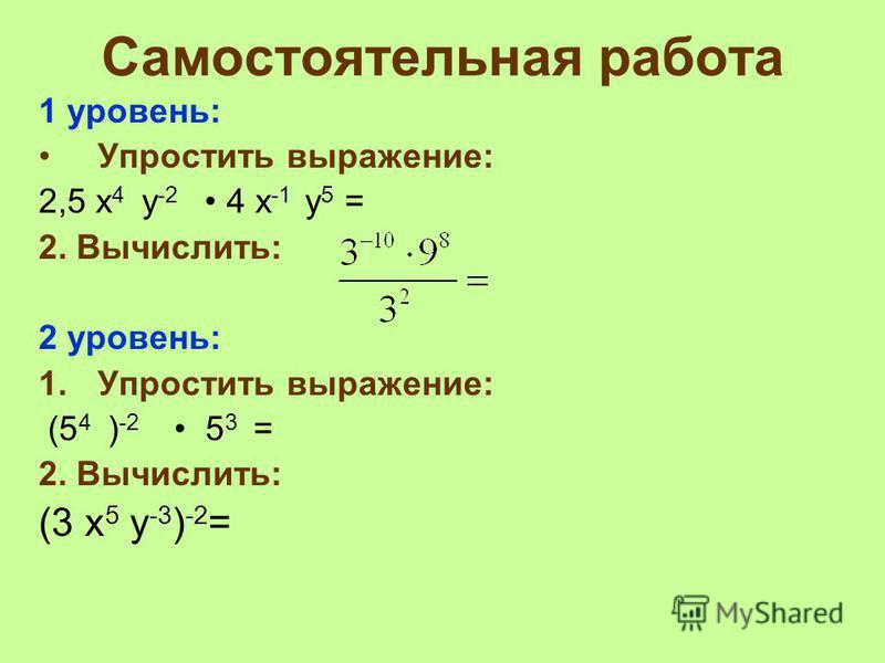 Самостоятельная работа 1 уровень: Упростить выражение: 2,5 x 4 y -2 4 x -1 y 5 = 2. Вычислить: 2 уровень: 1. Упростить выражение: (5 4 ) -2 5 3 = 2. Вычислить: (3 x 5 y -3 ) -2 =