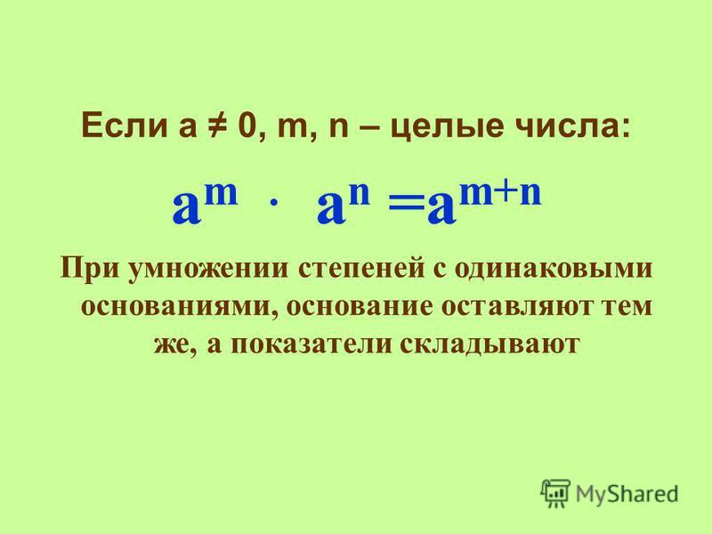 Если а 0, m, n – целые числа: а m a n =a m+n При умножении степеней с одинаковыми основаниями, основание оставляют тем же, а показатели складывают