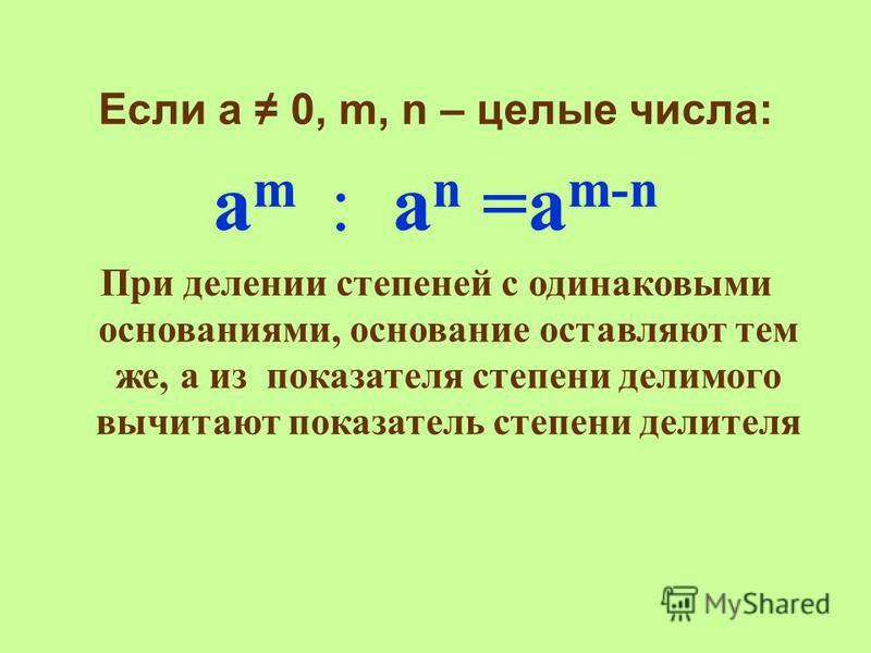 Если а 0, m, n – целые числа: а m : a n =a m-n При делении степеней с одинаковыми основаниями, основание оставляют тем же, а из показателя степени делимого вычитают показатель степени делителя