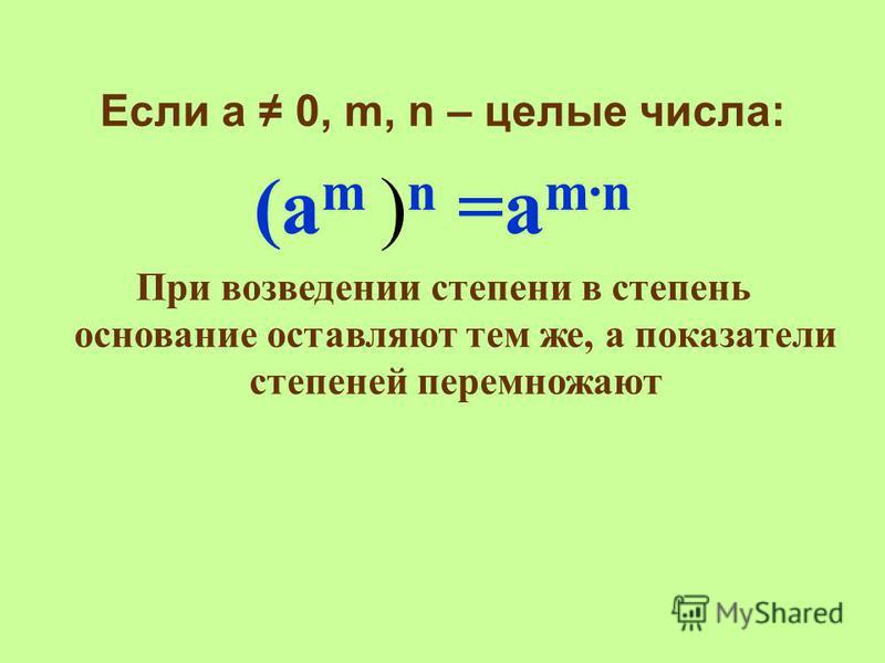 Если а 0, m, n – целые числа: (а m ) n =a mn При возведении степени в степень основание оставляют тем же, а показатели степеней перемножают