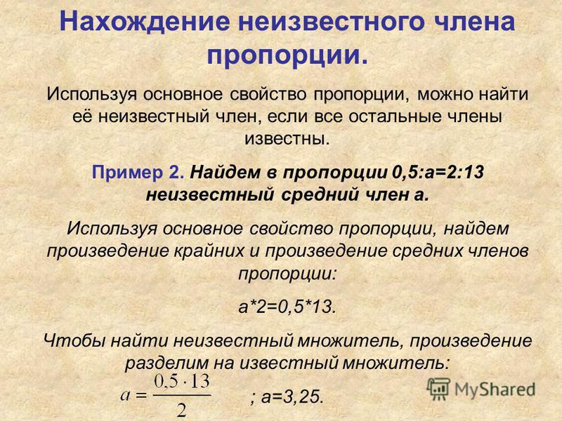 Нахождение неизвестного члена пропорции. Используя основное свойство пропорции, можно найти её неизвестный член, если все остальные члены известны. Пример 2. Найдем в пропорции 0,5:а=2:13 неизвестный средний член а. Используя основное свойство пропор