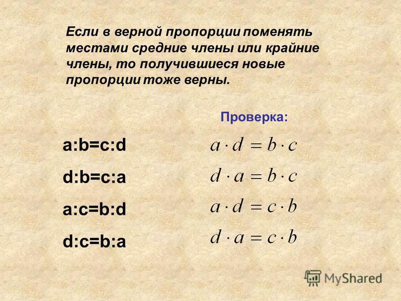 Если в верной пропорции поменять местами средние члены или крайние члены, то получившиеся новые пропорции тоже верны. a:b=c:d d:b=c:a a:c=b:d d:c=b:a Проверка: