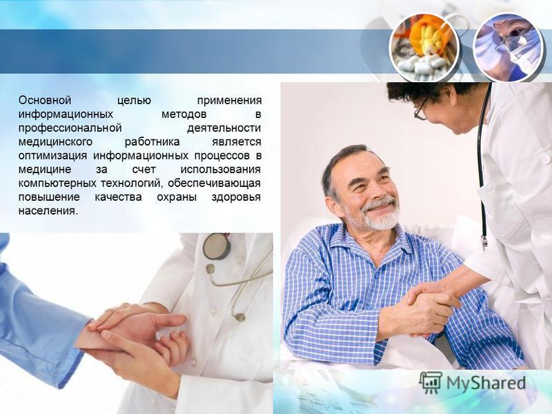 Основной целью применения информационных методов в профессиональной деятельности медицинского работника является оптимизация информационных процессов в медицине за счет использования компьютерных технологий, обеспечивающая повышение качества охраны з