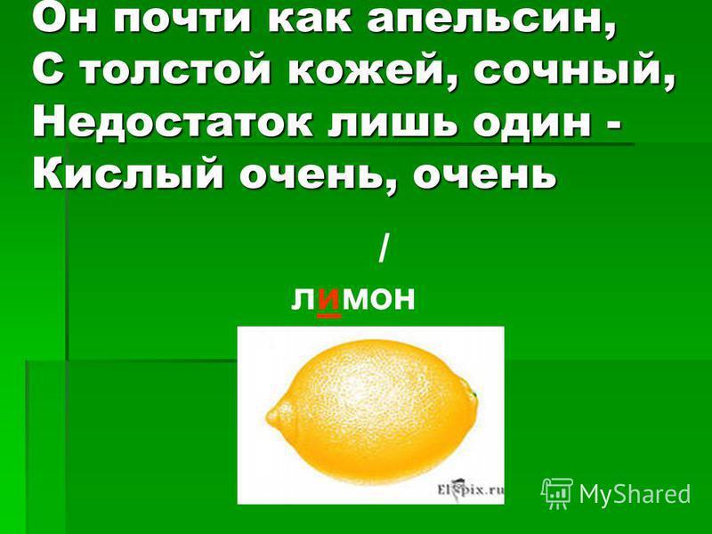 Он почти как апельсин, С толстой кожей, сочный, Недостаток лишь один - Кислый очень, очень / лимон