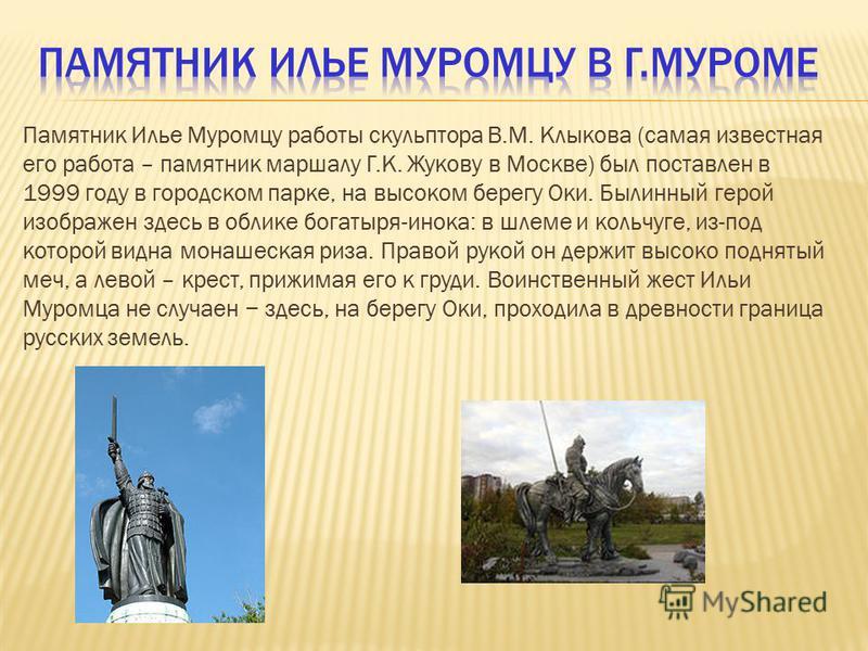 Памятник Илье Муромцу работы скульптора В.М. Клыкова (самая известная его работа – памятник маршалу Г.К. Жукову в Москве) был поставлен в 1999 году в городском парке, на высоком берегу Оки. Былинный герой изображен здесь в облике богатыря-инока: в шл