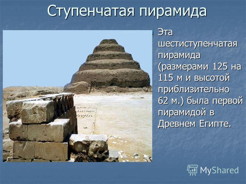 Ступенчатая пирамида Эта шестиступенчатая пирамида (размерами 125 на 115 м и высотой приблизительно 62 м.) была первой пирамидой в Древнем Египте. Эта шестиступенчатая пирамида (размерами 125 на 115 м и высотой приблизительно 62 м.) была первой пирам