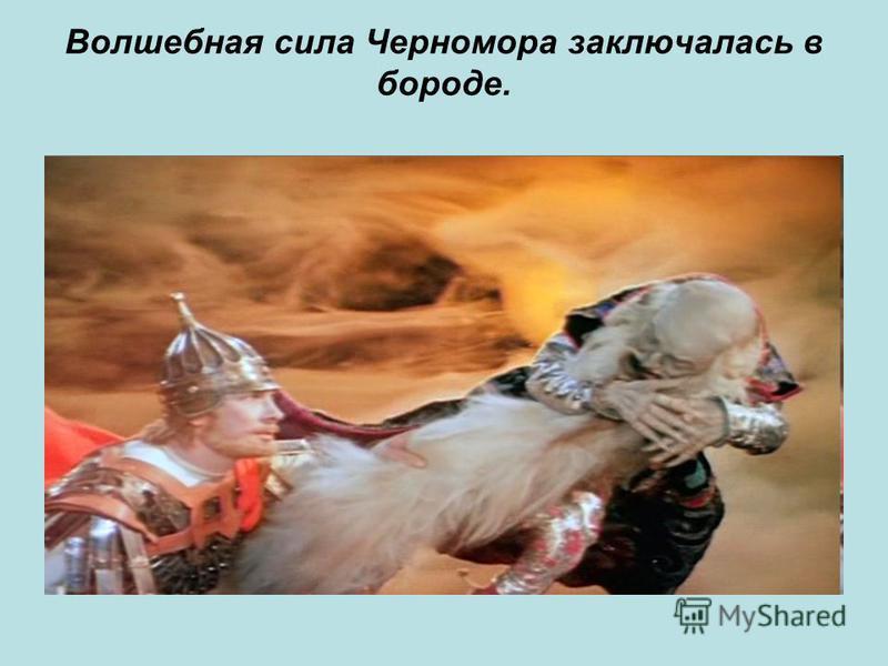 Волшебная сила Черномора заключалась в бороде.