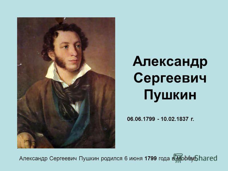 Александр Сергеевич Пушкин Александр Сергеевич Пушкин родился 6 июня 1799 года в Москве, 06.06.1799 - 10.02.1837 г.