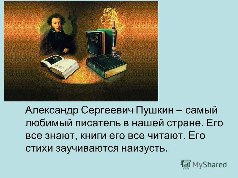 Александр Сергеевич Пушкин – самый любимый писатель в нашей стране. Его все знают, книги его все читают. Его стихи заучиваются наизусть.
