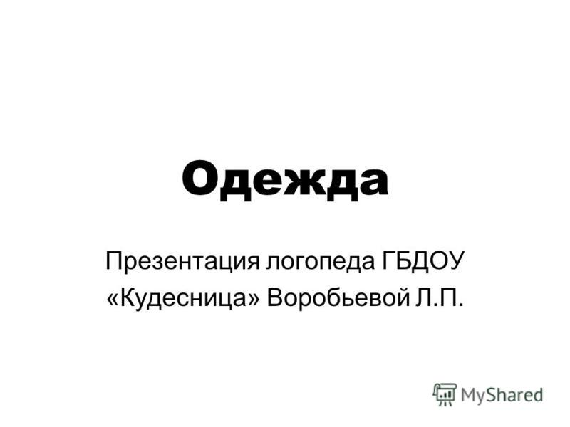 Одежда Презентация логопеда ГБДОУ «Кудесница» Воробьевой Л.П.
