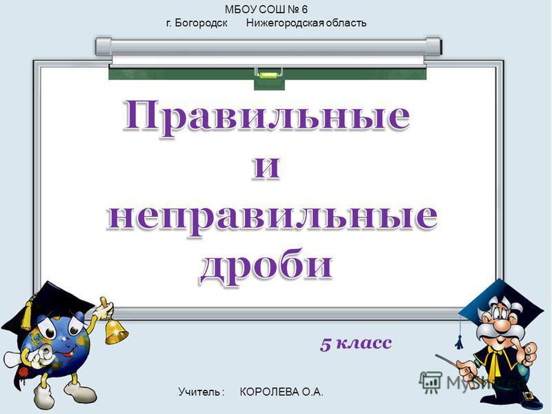 5 класс МБОУ СОШ 6 г. Богородск Нижегородская область Учитель : КОРОЛЕВА О.А.