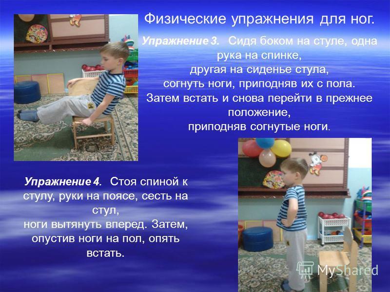Физические упражнения для ног. Упражнение 3. Сидя боком на стуле, одна рука на спинке, другая на сиденье стула, согнуть ноги, приподняв их с пола. Затем встать и снова перейти в прежнее положение, приподняв согнутые ноги. Упражнение 4. Стоя спиной к