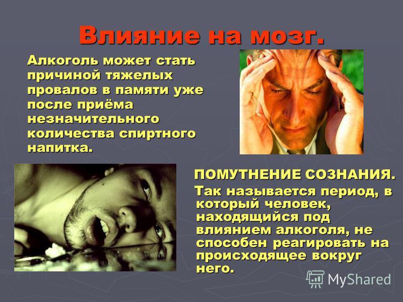 Влияние на мозг. Алкоголь может стать причиной тяжелых провалов в памяти уже после приёма незначительного количества спиртного напитка. Алкоголь может стать причиной тяжелых провалов в памяти уже после приёма незначительного количества спиртного напи