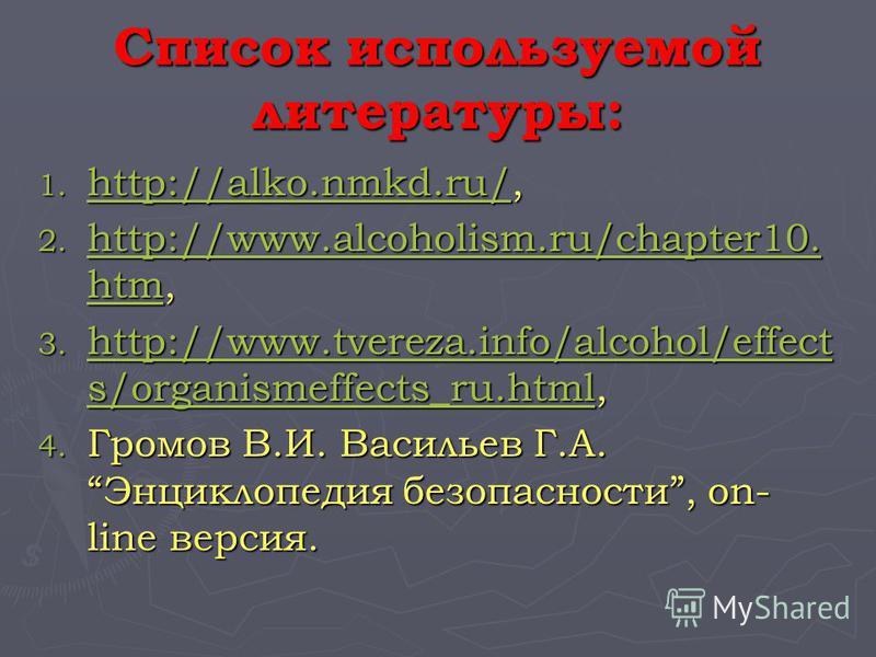 Список используемой литературы: 1. http://alko.nmkd.ru/, http://alko.nmkd.ru/ 2. http://www.alcoholism.ru/chapter10. htm, http://www.alcoholism.ru/chapter10. htm http://www.alcoholism.ru/chapter10. htm 3. http://www.tvereza.info/alcohol/effect s/orga