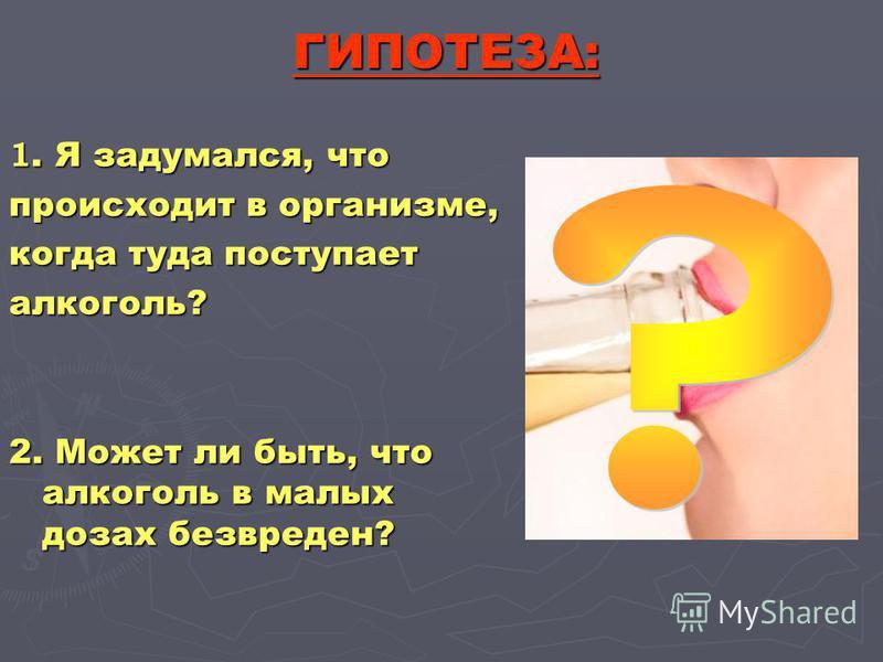 ГИПОТЕЗА: 1. Я задумался, что происходит в организме, когда туда поступает алкоголь? 2. Может ли быть, что алкоголь в малых дозах безвреден?