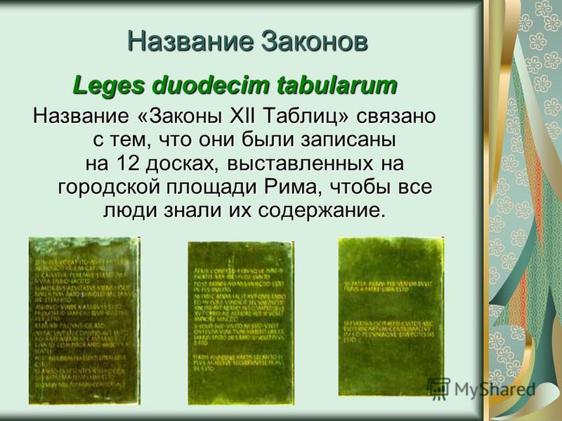 Название Законов Leges duodecim tabularum Название «Законы XII Таблиц» связано с тем, что они были записаны на 12 досках, выставленных на городской площади Рима, чтобы все люди знали их содержание.