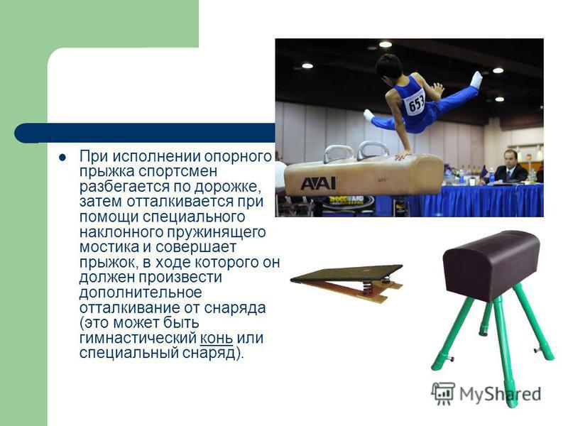 При исполнении опорного прыжка спортсмен разбегается по дорожке, затем отталкивается при помощи специального наклонного пружинящего мостика и совершает прыжок, в ходе которого он должен произвести дополнительное отталкивание от снаряда (это может быт