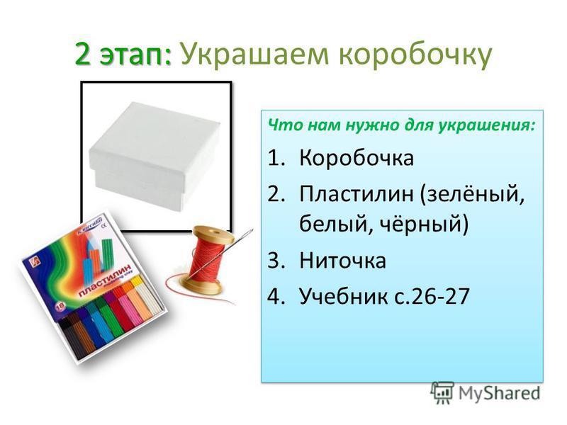 2 этап: 2 этап: Украшаем коробочку Что нам нужно для украшения: 1. Коробочка 2. Пластилин (зелёный, белый, чёрный) 3. Ниточка 4. Учебник с.26-27 Что нам нужно для украшения: 1. Коробочка 2. Пластилин (зелёный, белый, чёрный) 3. Ниточка 4. Учебник с.2