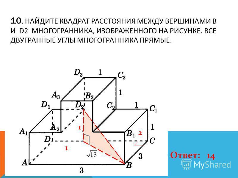 10. НАЙДИТЕ КВАДРАТ РАССТОЯНИЯ МЕЖДУ ВЕРШИНАМИ B И D2 МНОГОГРАННИКА, ИЗОБРАЖЕННОГО НА РИСУНКЕ. ВСЕ ДВУГРАННЫЕ УГЛЫ МНОГОГРАННИКА ПРЯМЫЕ. 1 1 2 Ответ: 14