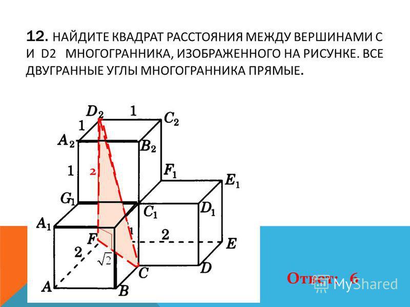 12. НАЙДИТЕ КВАДРАТ РАССТОЯНИЯ МЕЖДУ ВЕРШИНАМИ C И D2 МНОГОГРАННИКА, ИЗОБРАЖЕННОГО НА РИСУНКЕ. ВСЕ ДВУГРАННЫЕ УГЛЫ МНОГОГРАННИКА ПРЯМЫЕ. 2 Ответ: 6