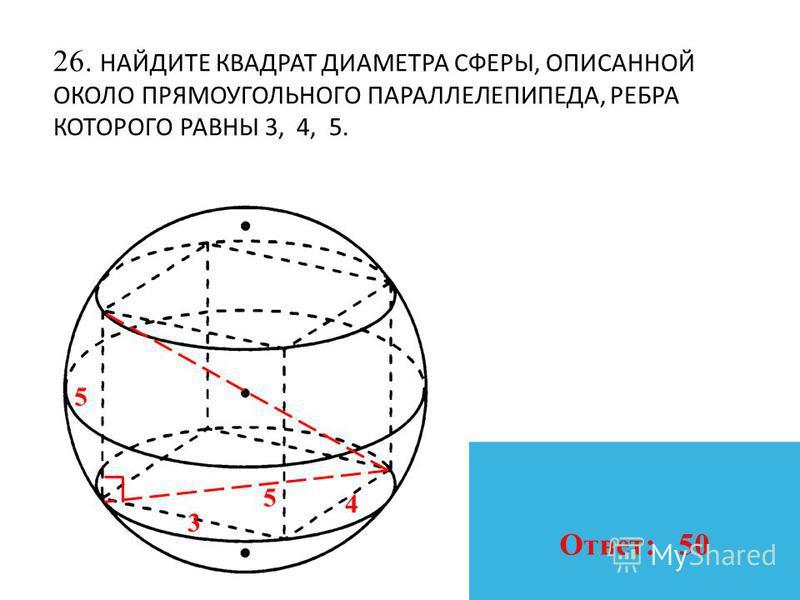 26. НАЙДИТЕ КВАДРАТ ДИАМЕТРА СФЕРЫ, ОПИСАННОЙ ОКОЛО ПРЯМОУГОЛЬНОГО ПАРАЛЛЕЛЕПИПЕДА, РЕБРА КОТОРОГО РАВНЫ 3, 4, 5. 3 4 5 5 Ответ: 50