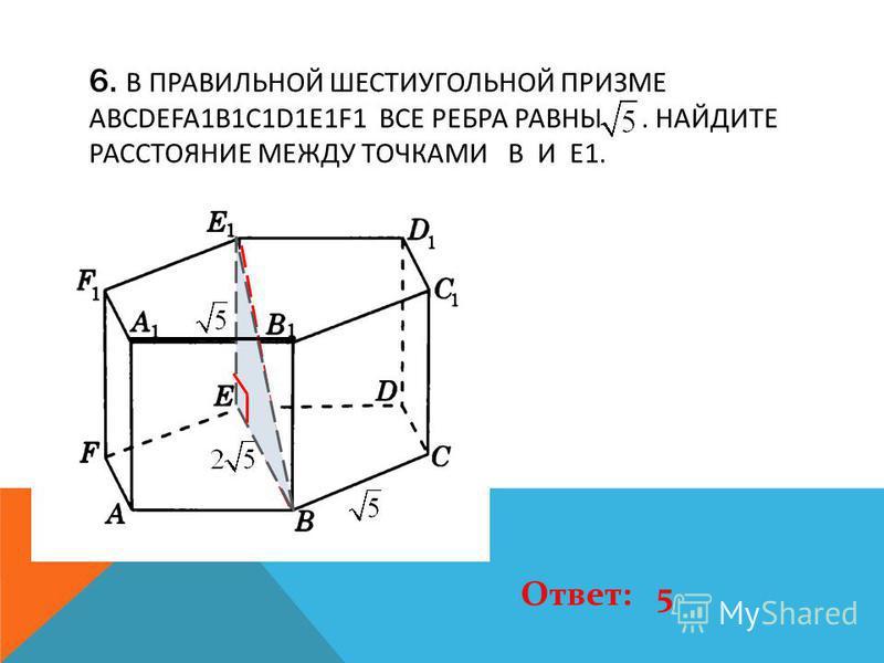 6. В ПРАВИЛЬНОЙ ШЕСТИУГОЛЬНОЙ ПРИЗМЕ ABCDEFA1B1C1D1E1F1 ВСЕ РЕБРА РАВНЫ. НАЙДИТЕ РАССТОЯНИЕ МЕЖДУ ТОЧКАМИ B И E1. Ответ: 5