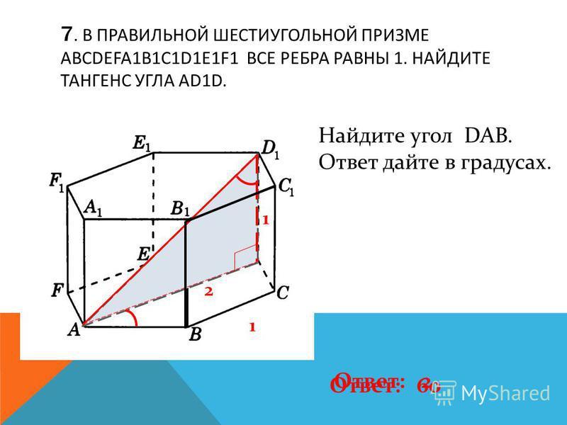 7. В ПРАВИЛЬНОЙ ШЕСТИУГОЛЬНОЙ ПРИЗМЕ ABCDEFA1B1C1D1E1F1 ВСЕ РЕБРА РАВНЫ 1. НАЙДИТЕ ТАНГЕНС УГЛА AD1D. 1 1 2 Ответ: 2 Найдите угол DAB. Ответ дайте в градусах. Ответ: 60