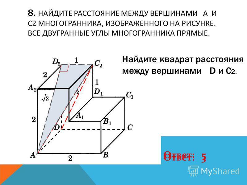 8. НАЙДИТЕ РАССТОЯНИЕ МЕЖДУ ВЕРШИНАМИ A И C2 МНОГОГРАННИКА, ИЗОБРАЖЕННОГО НА РИСУНКЕ. ВСЕ ДВУГРАННЫЕ УГЛЫ МНОГОГРАННИКА ПРЯМЫЕ. Ответ: 3 Найдите квадрат расстояния между вершинами D и C 2. Ответ: 5
