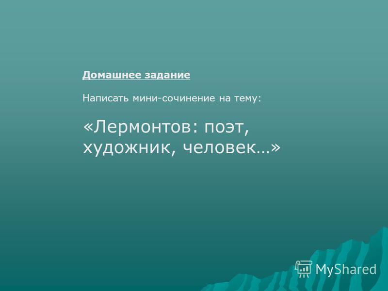 Домашнее задание Написать мини-сочинение на тему: «Лермонтов: поэт, художник, человек…»