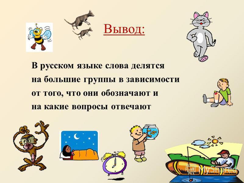 Вывод: В русском языке слова делятся на большие группы в зависимости от того, что они обозначают и на какие вопросы отвечают