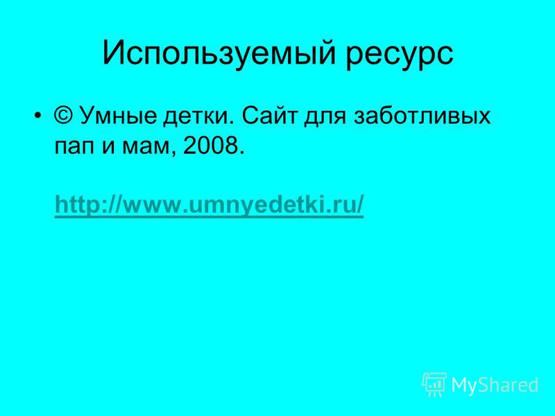 Используемый ресурс © Умные детки. Сайт для заботливых пап и мам, 2008. http://www.umnyedetki.ru/ http://www.umnyedetki.ru/